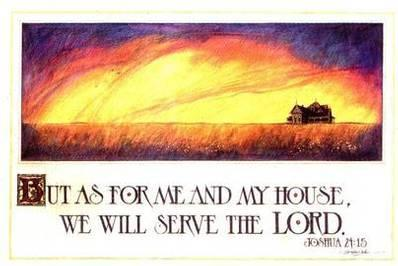 But as for me and my house, we will serve The LORD! - Joshua 24:15 KJV